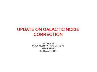 UPDATE ON GALACTIC NOISE CORRECTION Joe  Tenerelli SMOS  Quality Working  Group # 9 ESA ESRIN