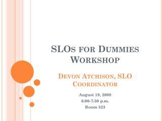 SLOs for Dummies Workshop Devon Atchison, SLO Coordinator