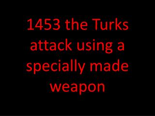 1453 the Turks attack using a specially made weapon