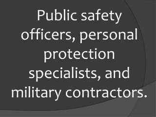 P ublic safety officers, p ersonal  protection specialists,  and  military contractors.