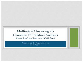 Multi-view Clustering via Canonical Correlation Analysis Kamalika Chaudhuri  et al.  ICML  2009.