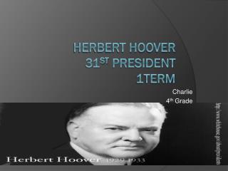 Herbert Hoover  31 st  President 1term