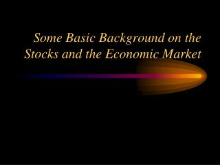 Some Basic Background on the Stocks and the Economic Market