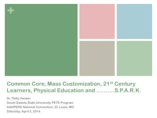 Common Core, Mass Customization, 21 st  Century Learners, Physical Education and ……….S.P.A.R.K.
