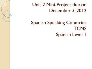 Unit 2 Mini-Project due on December 3,  2012 Spanish Speaking Countries TCMS Spanish Level 1