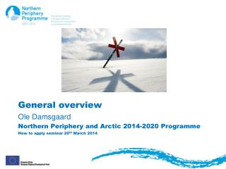 General overview Ole Damsgaard Northern  Periphery  and  Arctic  2014-2020  Programme