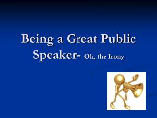 Being a Great Public Speaker-  Oh, the Irony