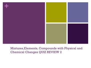 Mixtures,Elements , Compounds with Physical and Chemical Changes QUIZ  REVIEW 2