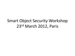 Smart Object Security Workshop 23 rd  March 2012, Paris