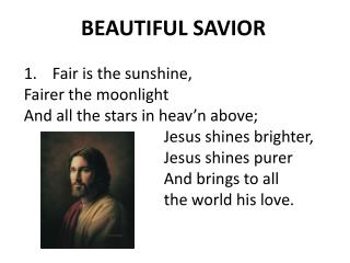 BEAUTIFUL SAVIOR Fair is the sunshine, Fairer the moonlight And all the stars in  heav'n  above;