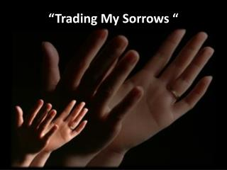 """Trading My Sorrows """