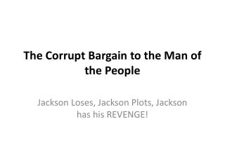 The Corrupt Bargain to the Man of the People