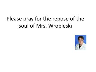 Please pray for the repose of the soul of Mrs.  Wrobleski