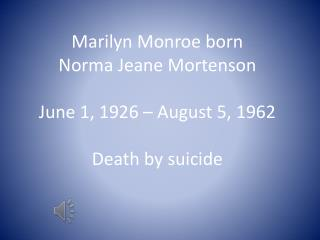 Marilyn Monroe born Norma Jeane Mortenson June 1, 1926 – August 5, 1962 Death by suicide
