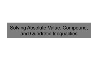 Solving  Absolute-Value, Compound, and  Quadratic Inequalities