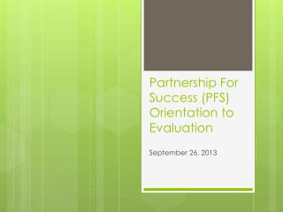 Partnership For Success (PFS) Orientation to  Evaluation
