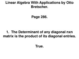 Linear Algebra With Applications by Otto Bretscher.   Page 286.   1.  The Determinant of any diagonal nxn matrix is the