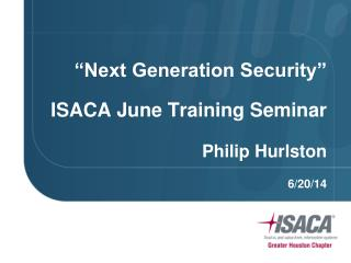 """Next  Generation  Security"" ISACA June Training Seminar Philip Hurlston 6/20/14"