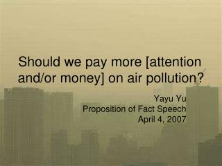 Should we pay more [attention and/or money] on air pollution?