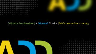 ( Without upfront investment ) + ( Microsoft  Cloud ) = ( Build  a new venture in one  day )
