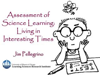 Assessment of Science Learning: Living in Interesting Times Jim Pellegrino