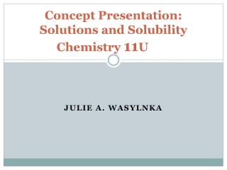 Concept Presentation: Solutions and Solubility Chemistry  11 U