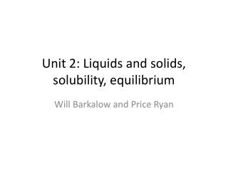 Unit 2: Liquids and solids, solubility, equilibrium
