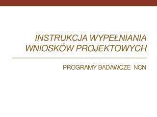 Instrukcja wypełniania wniosków projektowych Programy badawcze  NCN