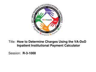 Title:  How to Determine Charges Using the VA-DoD  Inpatient Institutional Payment Calculator  Session:  R-3-1000