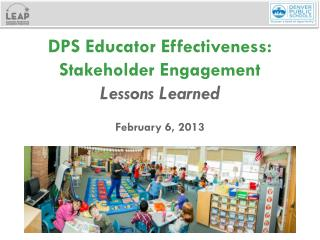 DPS  Educator Effectiveness: Stakeholder  Engagement Lessons Learned  February 6,  2013