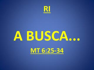 A BUSCA... MT 6:25-34