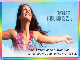 """Tema: Fraternidade e Juventude Lema: """"Eis-me aqui, envia-me"""" (Is 6,8)"""