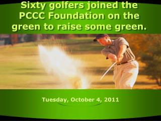 Sixty golfers joined the PCCC Foundation on the green to raise some green.
