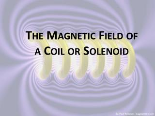 The Magnetic Field of a Coil or  Solenoid