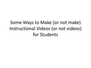 Some Ways to Make (or not make) Instructional Videos (or not videos) for Students