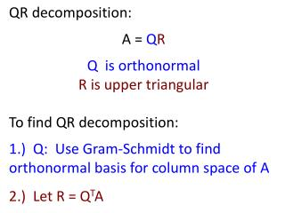 QR decomposition: A =  Q R Q  is orthonormal R is upper triangular To find QR decomposition: