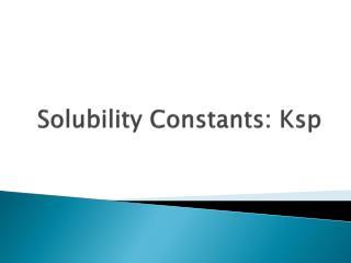Solubility Constants:  Ksp