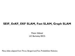 SEIF,  EnKF , EKF SLAM, Fast SLAM, Graph SLAM Pieter  Abbeel UC Berkeley EECS