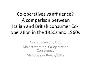 Corrado Secchi, UCL Mainstreaming Co-operation Conference Manchester  04/07/2012