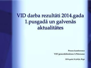 VID  darba rezultāti 2014.gada 1.pusgadā  un galvenās aktualitātes