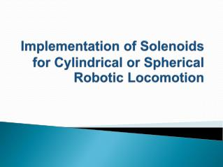 Implementation of Solenoids for Cylindrical or Spherical Robotic Locomotion