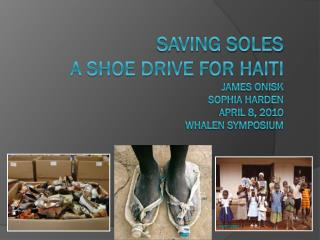 Saving Soles A Shoe Drive for Haiti James Onisk Sophia  Harden April 8, 2010 Whalen symposium