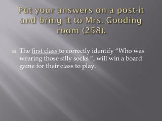Put your answers  on a post-it and bring it to Mrs. Gooding room (258).