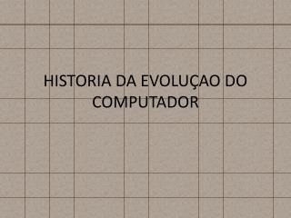 HISTORIA DA EVOLUÇAO DO COMPUTADOR