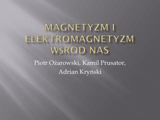 Magnetyzm i elektromagnetyzm wśród nas