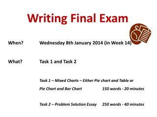 Writing Final Exam When?		Wednesday  8th  January 2014 (in Week 14) What?		Task 1 and Task 2