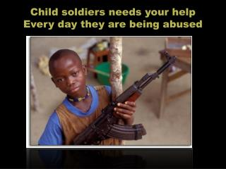C hild  soldiers  needs  your help Every day  they are  being abused
