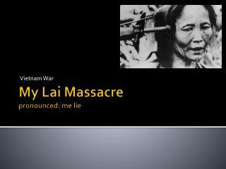 My Lai Massacre  pronounced: me lie