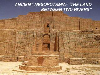 ANCIENT MESOPOTAMIA- �THE LAND BETWEEN TWO RIVERS�
