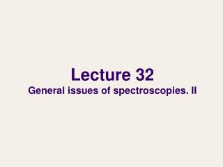 Lecture 32 General issues of spectroscopies. II